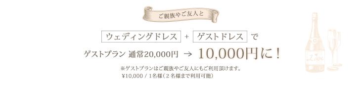 ご親族やご友人と。ウェディングドレス+ゲストドレスでゲストプラン通常20,000円が10,000円に!